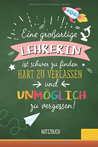 Eine großartige Lehrerin ist schwer zu finden, hart zu verlassen und unmöglich zu vergessen: A5 Notizbuch als Geschenk für Lehrerin | Abschiedsgeschenk für Grundschule, Danke sagen oder Abschied