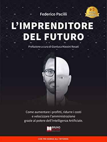 L'Imprenditore Del Futuro: Come Aumentare i Profitti, Ridurre i Costi e Velocizzare l'Amministrazione Grazie Al Potere dell'Intelligenza Artificiale