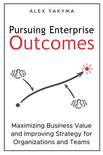 Compare Textbook Prices for Pursuing Enterprise Outcomes: Maximizing Business Value and Improving Strategy for Organizations and Teams  ISBN 9780998162928 by Yakyma, Alex