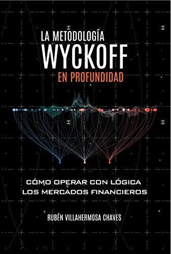 La Metodología Wyckoff en Profundidad: Cómo operar con lógica los mercados financieros (Curso de Trading e Inversión: Análisis Técnico avanzado nº 1)