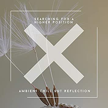 Searching For A Higher Position - Ambient Chill Out Reflection