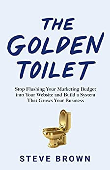 The Golden Toilet: Stop Flushing Your Marketing Budget into Your Website and Build a System That Grows Your Business by [Steve Brown]