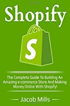 Shopify: The complete guide to building an amazing e-commerce store and making money with Shopify!