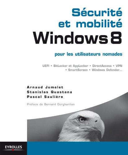 Sécurité et mobilité Windows 8 pour les utilisateurs nomades: UEFI, BitLocker et AppLocker, DirectAccess, VPN, SmartScreen, Windows Defender... (Blanche) (French Edition)