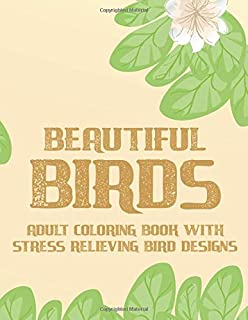 Beautiful Birds Adult Coloring Book With Stress Relieving Bird Designs: Coloring Book For Relaxation and Stress Relief, Calming Coloring Pages For Adult Bird Lovers and Birders