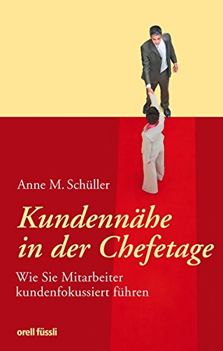 Schüller Anne M., Kundennähe in der Chefetage. Wie Sie Mitarbeiter kundenfokussiert führen.