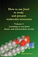 How to Use Jmol to Study and Present Molecular Structures: Learning to Use Jmol Basic and Intermediate Levels