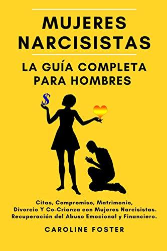 Mujeres Narcisistas. La Guía Completa Para Hombres: Citas, Compromiso, Matrimonio, Divorcio Y...