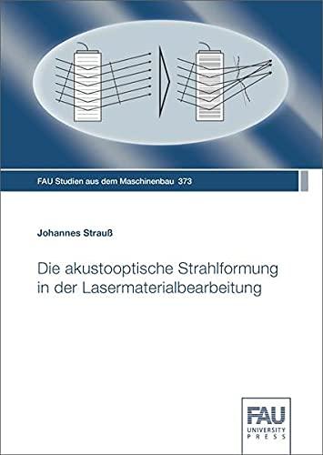 Die akustooptische Strahlformung in der Lasermaterialbearbeitung (FAU Studien aus dem Maschinenbau)