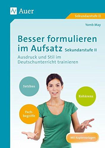 Besser formulieren im Aufsatz Sekundarstufe II: Ausdruck und Stil im Deutschunterricht trainieren (11. bis 13. Klasse)