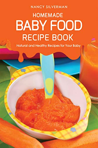 Homemade Baby Food Recipe Book: Natural and Healthy Recipes for Your Baby (English Edition)