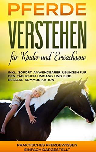 Pferde verstehen für Kinder und Erwachsene: Praktisches Pferdewissen einfach dargestellt - inkl. sofort anwendbarer Übungen für den täglichen Umgang und eine bessere Kommunikation