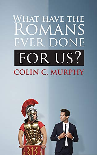 Book: What Have The Romans Ever Done For Us - 30 ways in which the ancient Romans influence our lives today - by Colin C. Murphy