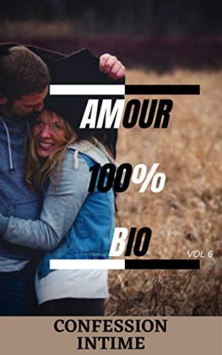 Amour 100{5bff992f380d1dc0f076e1708b619be835c208dc2342bbb058ab7cec1cd5a28b} bio (vol 6): Confession intime, romance, secret, fantasme, plaisir, sexes entre adultes, histoires érotiques, amour (French Edition)
