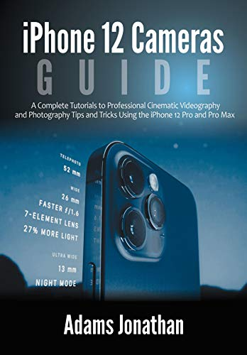 iPhone 12 Cameras Guide : A Complete Tutorials to Professional Cinematic Videography and Photography Tips and Tricks Using the iPhone 12 Pro and Pro Max