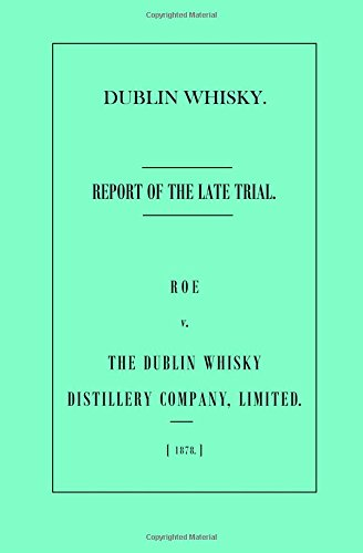 Dublin Whisky. Roe vs. The Dublin Whisky Distillery Company, Limited.: Report of the Late Trial