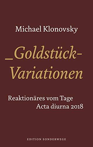 Goldstück-Variationen: Reaktionäres vom Tage. Acta Diurna 2018 (Edition Sonderwege bei Manuscriptum)