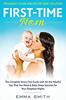 First-Time Mom: Pregnancy Guide and No-Cry Baby Solution: The complete stress free guide with all the helpful tips that you need & baby sleep solution for your sleepless nights