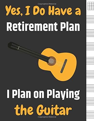Yes, I Do Have a Retirement Plan I Plan on Playing the Guitar: Blank Sheet Music For Guitar, Music Manuscript Paper, 6 String Chord, Staff and Title ... Teachers and Students (100 Pages 8.5 x 11 )