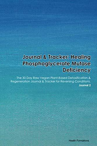 Journal & Tracker: Healing Phosphoglycerate Mutase Deficiency: The 30 Day Raw Vegan Plant-Based Detoxification & Regeneration Journal & Tracker for Reversing Conditions. Journal 2