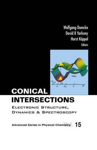Conical Intersections: Electronic Structure, Dynamics & Spectroscopy (Advanced Physical Chemistry)