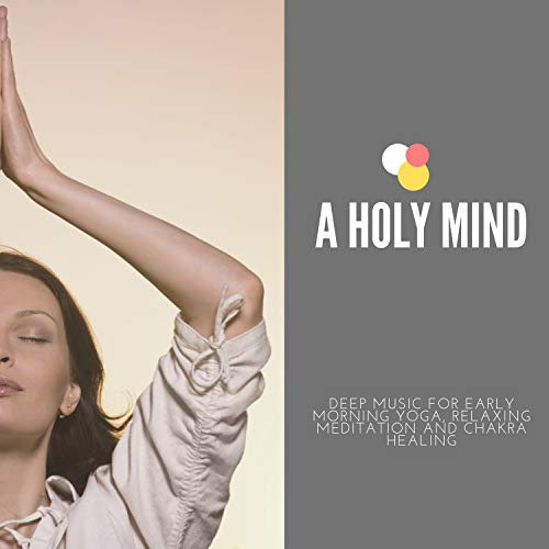 A Holy Mind - Deep Music For Early Morning Yoga, Relaxing Meditation And Chakra Healing