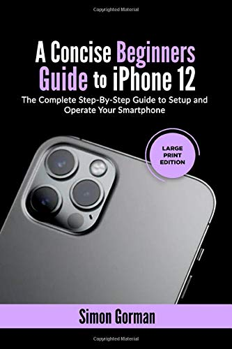 A Concise Beginners Guide to iPhone 12: The Complete Step-By-Step Guide to Setup and Operate Your Smartphone (Large Print Edition)