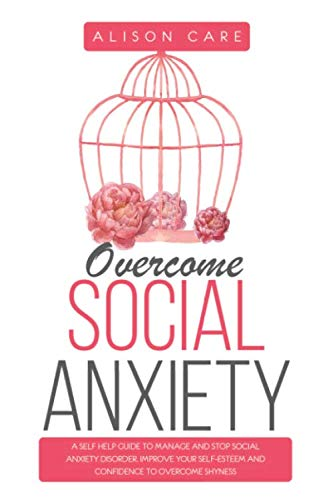 Overcome Social Anxiety: A Self Help Guide to Manage and Stop Social Anxiety Disorder. Improve Your Social Skills, Self-Esteem and Self-Confidence to Overcome Shyness
