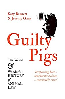 Guilty Pigs: The Weird and Wonderful History of Animal Law by [Katy Barnett, Jeremy Gans]