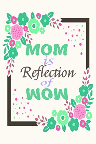 MOM Is a Reflection Of WOW Journal 9: Beautiful journal Notebook, Perfect Gift for your Mom on Mothers Day or Valentine's day, Anniversary, Christmas ... out of your love. A perfect gift for any mom.