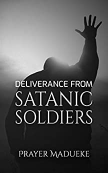 Deliverance From Satanic Soldiers: Deliverance Prayers (Deliverance by Fire) by [Prayer M. Madueke]