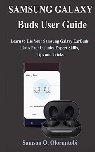 Samsung Galaxy Buds User Guide: Learn to Use Your Samsung Galaxy EarBuds like A Pro: Includes Expert Skills, Tips and Tricks