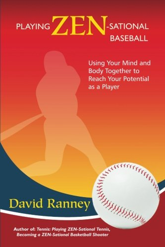 Playing Zen-Sational Baseball: Using Your Mind and Body Together to Reach Your Potential as a Player