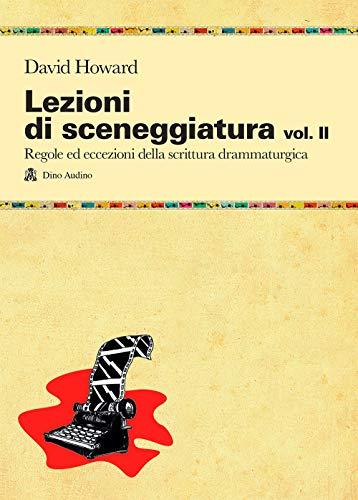 Lezioni di sceneggiatura. Utilizzare le strutture drammaturgiche, dalle classiche a quelle oltre le regole (Vol. 2)