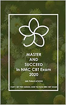 MASTER AND SUCCEED in NMC CBT Exam 2020: PART I OF TWO SERIES: HOW TO PASS NMC CBT EXAM (1)