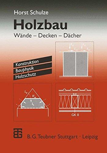 Holzbau: Wände - Decken - Dächer. Konstruktion Bauphysik Holzschutz