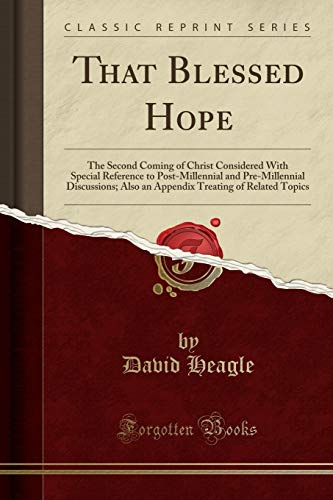 That Blessed Hope: The Second Coming of Christ Considered With Special Reference to Post-Millennial and Pre-Millennial Discussions; Also an Appendix Treating of Related Topics (Classic Reprint)