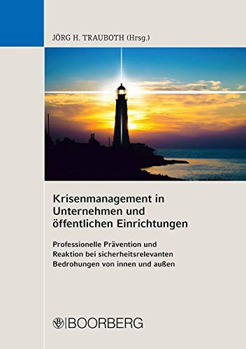 Krisenmanagement in Unternehmen und öffentlichen Einrichtungen: Professionelle Prävention und Reaktion bei sicherheitsrelevanten Bedrohungen von innen und außen