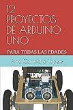 12 PROYECTOS DE ARDUINO UNO: PARA TODAS LAS EDADES