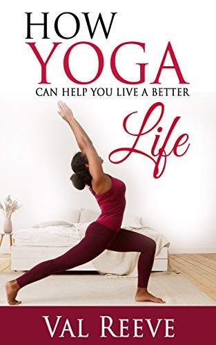 HOW YOGA CAN HELP YOU LIVE A BETTER LIFE by [Val Reeve]