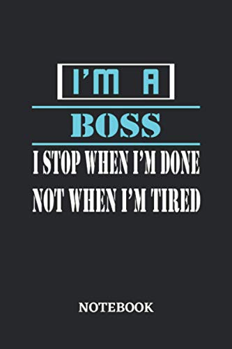 I'm a Boss I stop when I'm done not when I'm tired Notebook: 6x9 inches - 110 dotgrid pages • Greatest Passionate working Job Journal • Gift, Present Idea