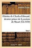 Histoire de Charles-Edouard, dernier prince de la maison de Stuart. Tome 1