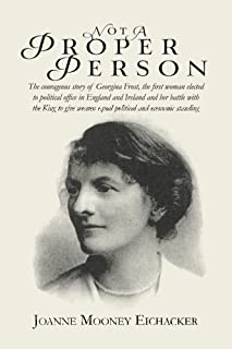 Not A Proper Person: The courageous story of Georgina Frost, the first woman elected to political office in England and Ir...