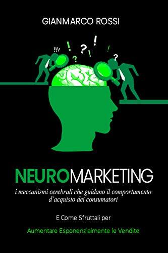 Neuromarketing: I meccanismi cerebrali che guidano il comportamento d'acquisto dei consumatori, e come sfruttarli per aumentare esponenzialmente le vendite