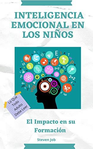INTELIGENCIA EMOCIONAL EN LOS NIÑOS : El Impacto en su formación: Lo que todo adulto debe leer