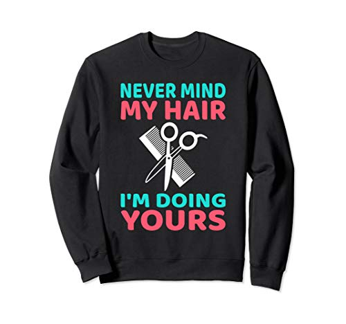 NEVER MIND MY HAIR I'M DOING YOURS Sweatshirt