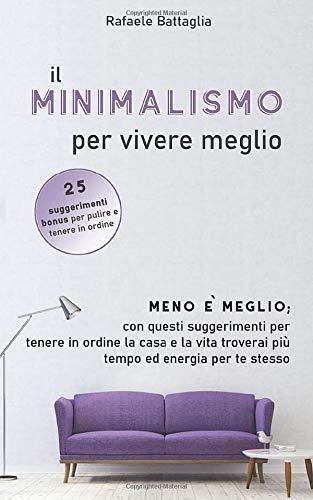 Il minimalismo per vivere meglio: Meno è meglio; con questi suggerimenti per tenere in ordine la casa e la vita troverai più tempo ed energia per te stesso