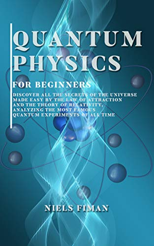 QUANTUM PHYSICS FOR BEGINNERS: Discover All The Secrets Of The Universe Made Easy By The Law Of Attraction And The Theory Of Relativity , Analyzing The ... Experiments Of All Time (English Edition)