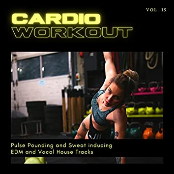 Cardio Workout - Pulse Pounding And Sweat Inducing EDM And Vocal House Tracks, Vol. 15