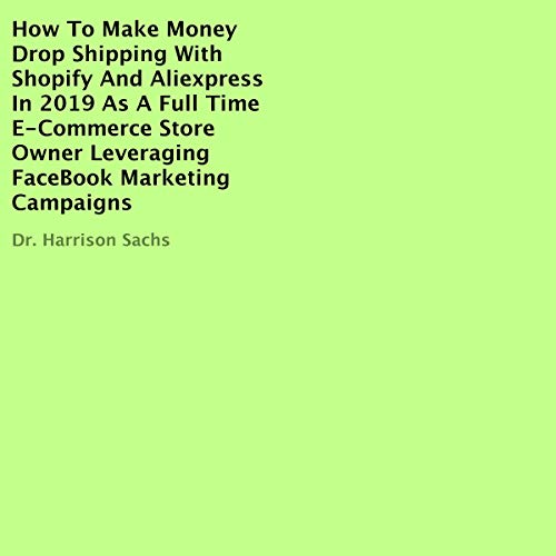 How to Make Money Drop Shipping with Shopify and AliExpress in 2019 as a Full Time E-commerce Store Owner Leveraging FaceBook Marketing Campaigns  By  cover art
